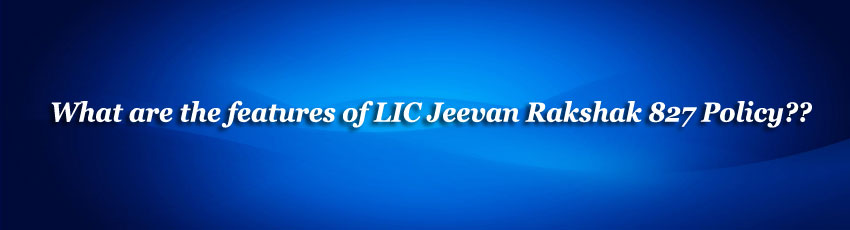 LIC Jeevan Rakshak 827 Policy