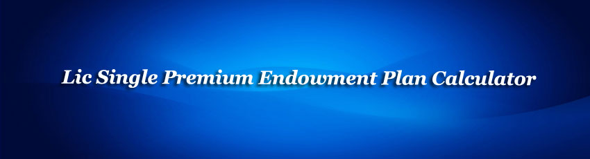 Lic Single Premium Endowment Plan Calculator